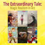 The Extraordinary Tale: Magic Realism in Art Opening May 6